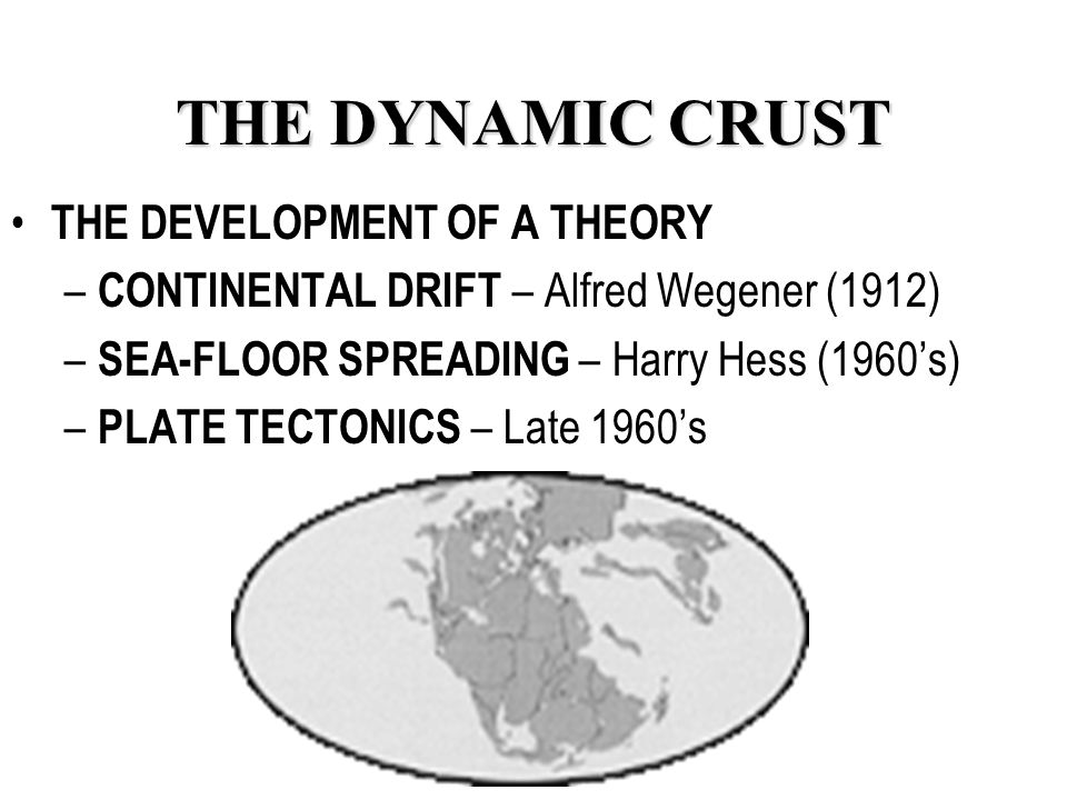 THE DYNAMIC CRUST THE DEVELOPMENT OF A THEORY – CONTINENTAL DRIFT – Alfred Wegener (1912) – SEA-FLOOR SPREADING – Harry Hess (1960's) – PLATE TECTONICS – Late 1960's