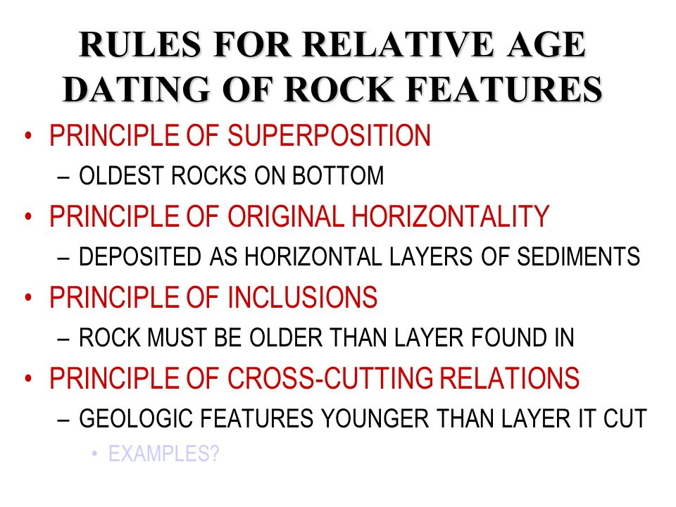 RULES FOR RELATIVE AGE DATING OF ROCK FEATURES PRINCIPLE OF SUPERPOSITION –O–OLDEST ROCKS ON BOTTOM PRINCIPLE OF ORIGINAL HORIZONTALITY –D–DEPOSITED AS HORIZONTAL LAYERS OF SEDIMENTS PRINCIPLE OF INCLUSIONS –R–ROCK MUST BE OLDER THAN LAYER FOUND IN PRINCIPLE OF CROSS-CUTTING RELATIONS –G–GEOLOGIC FEATURES YOUNGER THAN LAYER IT CUT EXAMPLES