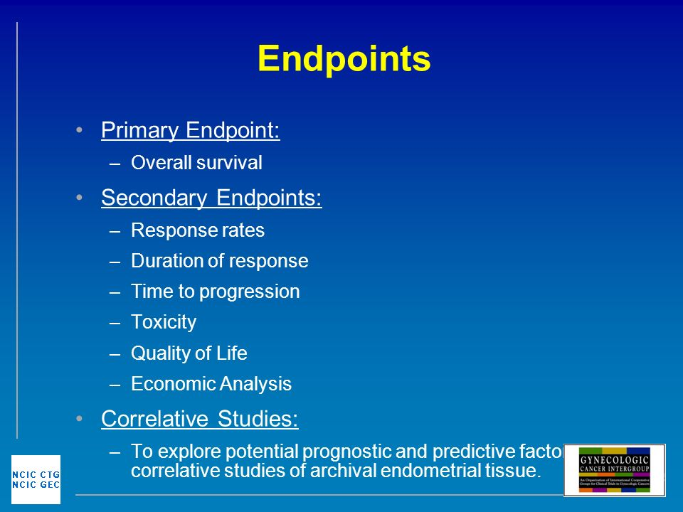 Endpoints Primary Endpoint: –Overall survival Secondary Endpoints: –Response rates –Duration of response –Time to progression –Toxicity –Quality of Life –Economic Analysis Correlative Studies: –To explore potential prognostic and predictive factors in correlative studies of archival endometrial tissue.