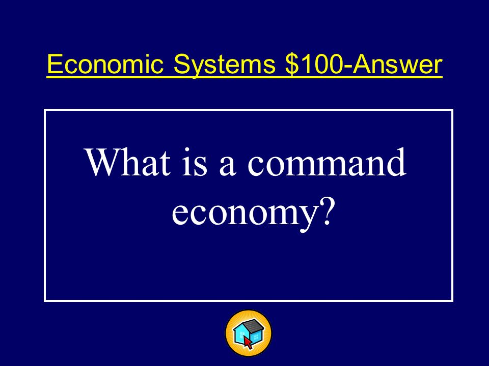 Economic Systems $100$100 A system where the government answers the economic questions of what to produce, how much to produce and for whom to produce.