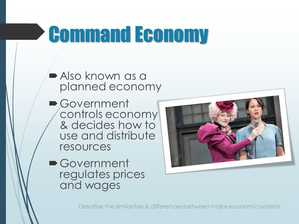 Command Economy  Also known as a planned economy  Government controls economy & decides how to use and distribute resources  Government regulates prices and wages Describe the similarities & differences between major economic systems.