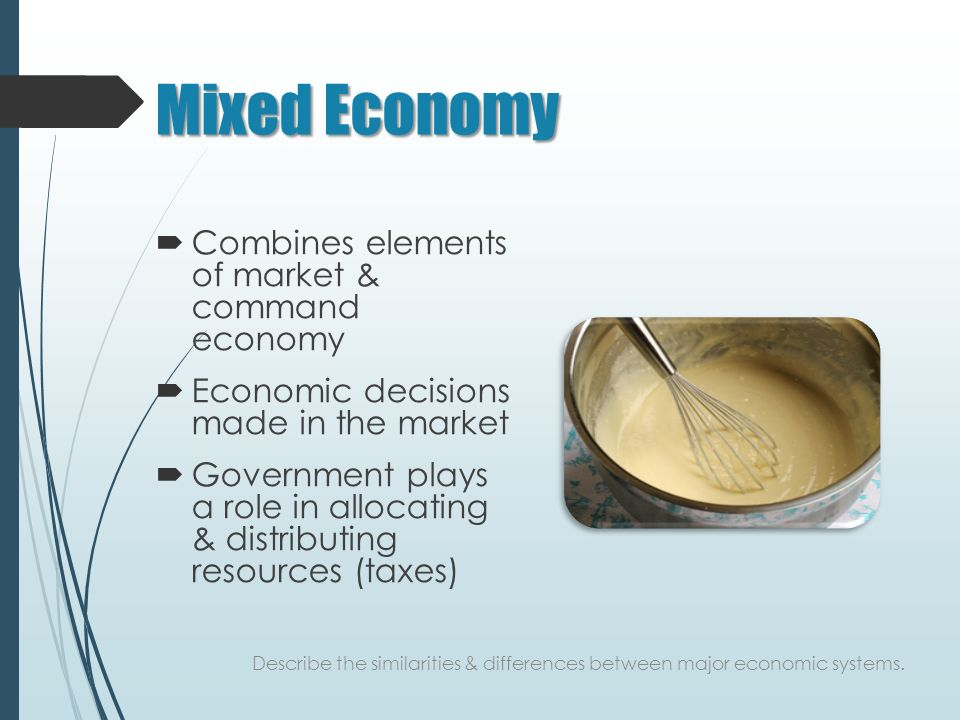Mixed Economy  Combines elements of market & command economy  Economic decisions made in the market  Government plays a role in allocating & distributing resources (taxes) Describe the similarities & differences between major economic systems.