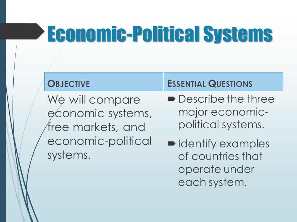 Economic-Political Systems O BJECTIVE We will compare economic systems, free markets, and economic-political systems.