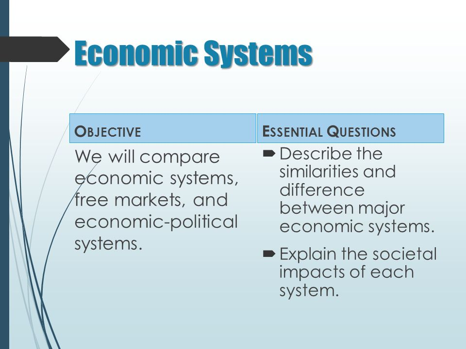 Economic Systems O BJECTIVE We will compare economic systems, free markets, and economic-political systems.