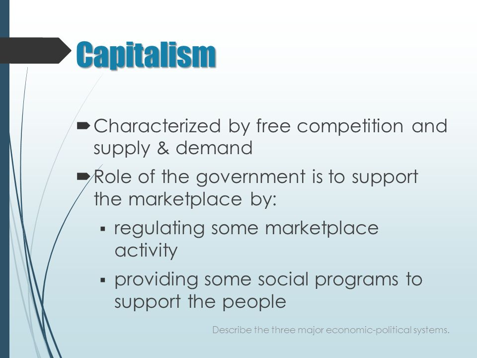 Capitalism  Characterized by free competition and supply & demand  Role of the government is to support the marketplace by:  regulating some marketplace activity  providing some social programs to support the people Describe the three major economic-political systems.