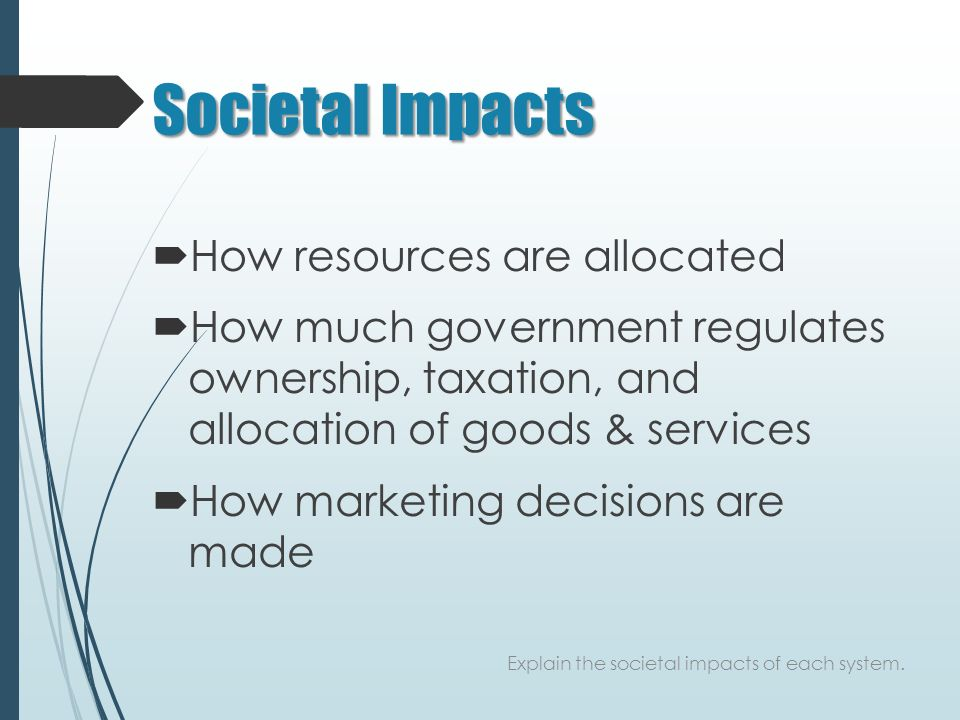Societal Impacts  How resources are allocated  How much government regulates ownership, taxation, and allocation of goods & services  How marketing decisions are made Explain the societal impacts of each system.