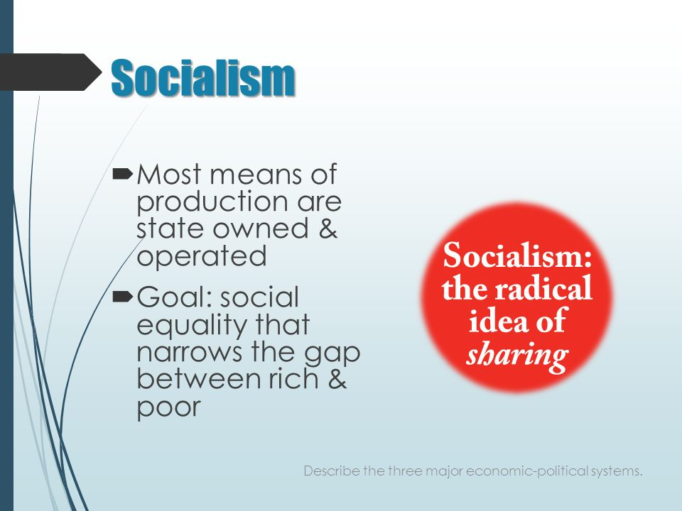 Socialism  Most means of production are state owned & operated  Goal: social equality that narrows the gap between rich & poor Describe the three major economic-political systems.