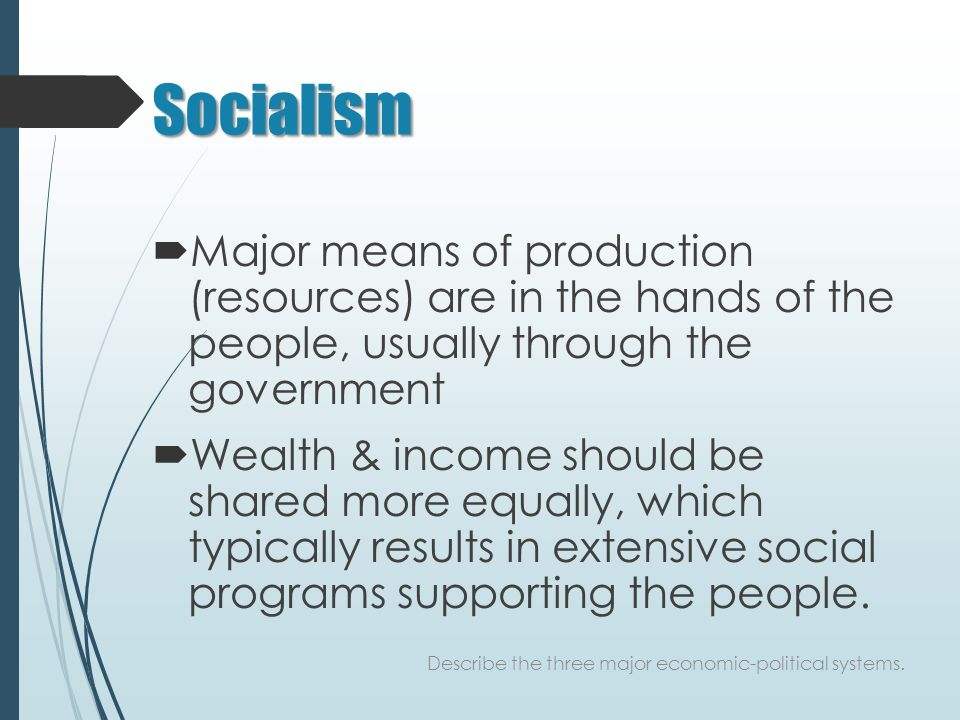 Socialism  Major means of production (resources) are in the hands of the people, usually through the government  Wealth & income should be shared more equally, which typically results in extensive social programs supporting the people.