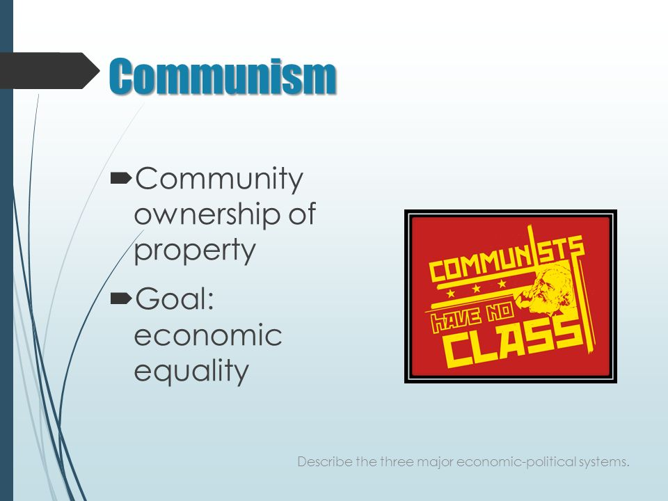 Communism  Community ownership of property  Goal: economic equality Describe the three major economic-political systems.