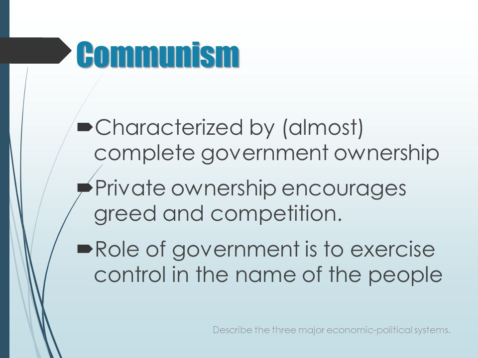 Communism  Characterized by (almost) complete government ownership  Private ownership encourages greed and competition.