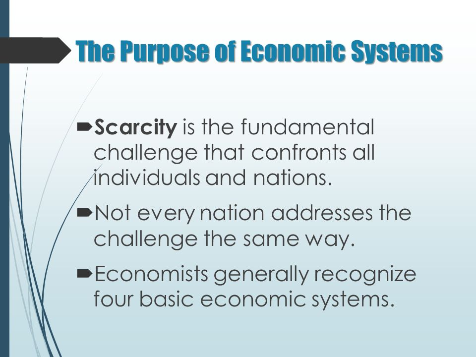 The Purpose of Economic Systems  Scarcity is the fundamental challenge that confronts all individuals and nations.