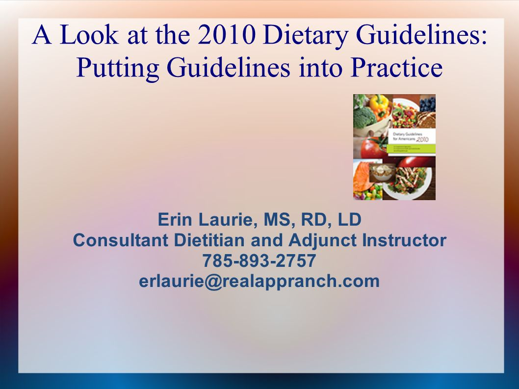 A Look at the 2010 Dietary Guidelines: Putting Guidelines into Practice Erin Laurie, MS, RD, LD Consultant Dietitian and Adjunct Instructor