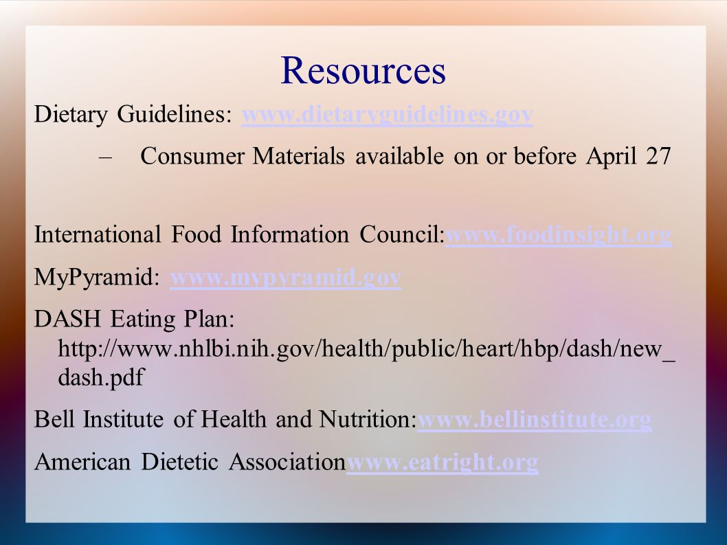 Resources Dietary Guidelines:   –Consumer Materials available on or before April 27 International Food Information Council:  MyPyramid:   DASH Eating Plan:   dash.pdf Bell Institute of Health and Nutrition:  American Dietetic Associationwww.eatright.orgwww.eatright.org