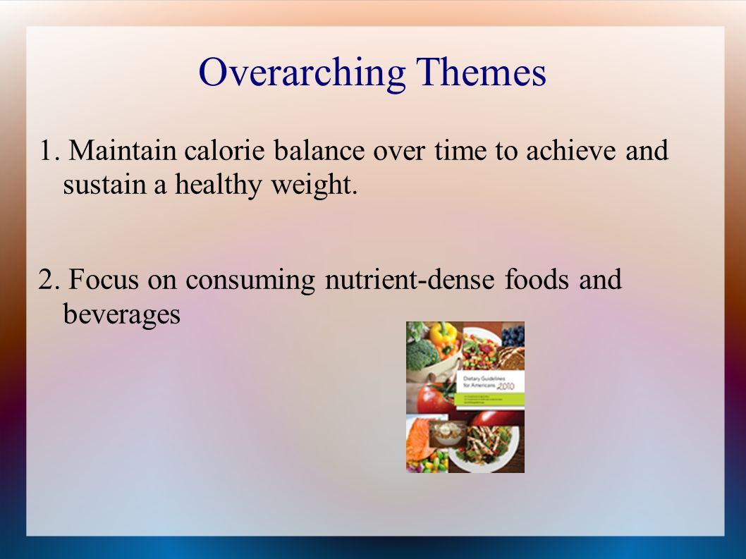 Overarching Themes 1. Maintain calorie balance over time to achieve and sustain a healthy weight.