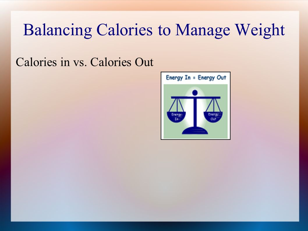 Balancing Calories to Manage Weight Calories in vs. Calories Out