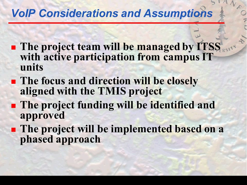 VoIP Considerations and Assumptions n The project team will be managed by ITSS with active participation from campus IT units n The focus and direction will be closely aligned with the TMIS project n The project funding will be identified and approved n The project will be implemented based on a phased approach