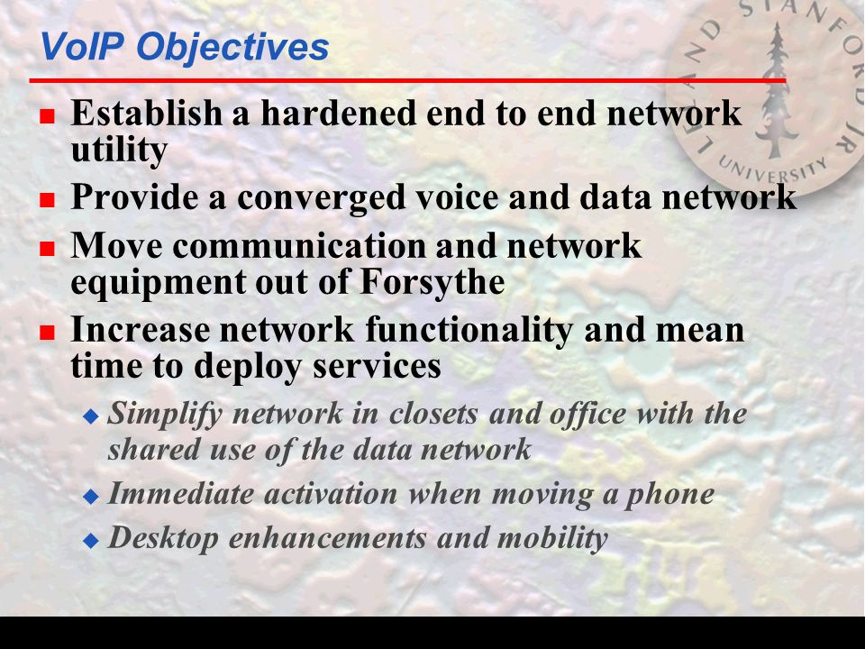 VoIP Objectives n Establish a hardened end to end network utility n Provide a converged voice and data network n Move communication and network equipment out of Forsythe n Increase network functionality and mean time to deploy services  Simplify network in closets and office with the shared use of the data network  Immediate activation when moving a phone  Desktop enhancements and mobility