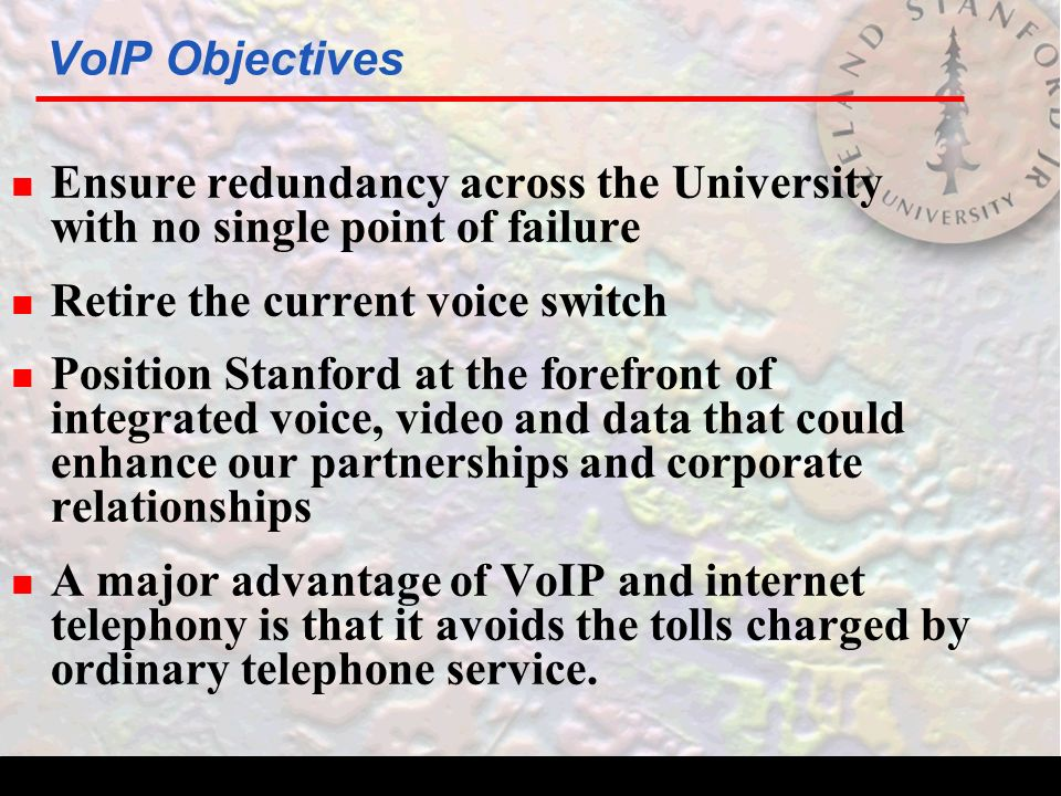 VoIP Objectives n Ensure redundancy across the University with no single point of failure n Retire the current voice switch n Position Stanford at the forefront of integrated voice, video and data that could enhance our partnerships and corporate relationships n A major advantage of VoIP and internet telephony is that it avoids the tolls charged by ordinary telephone service.