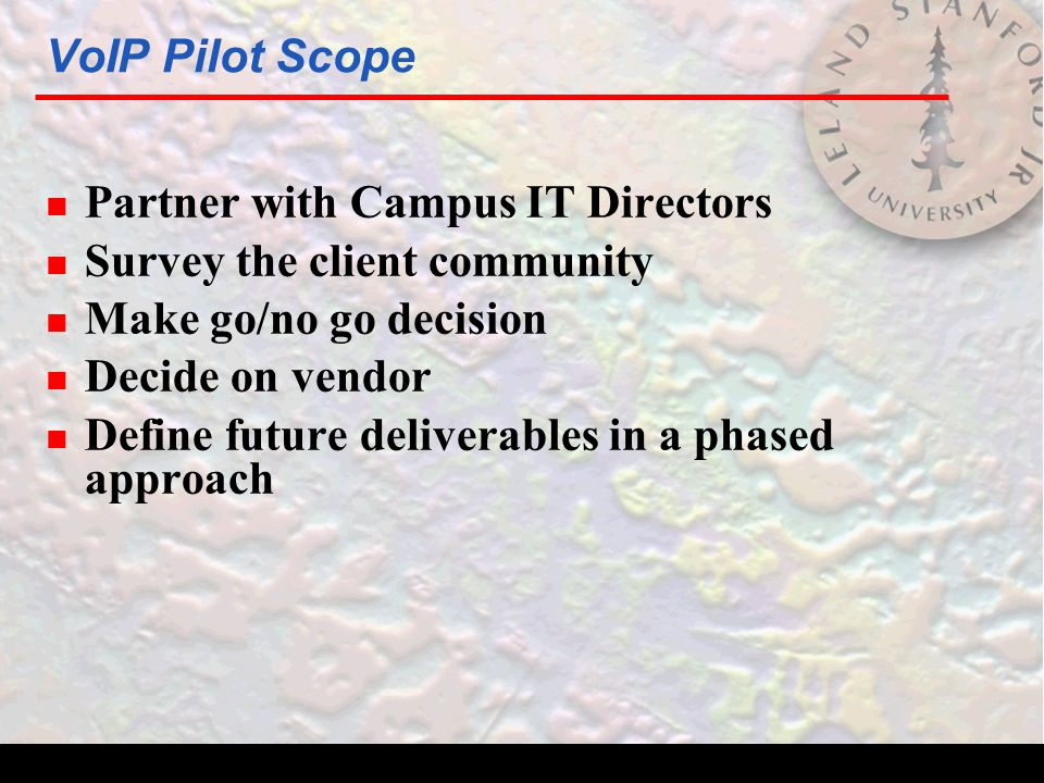 VoIP Pilot Scope n Partner with Campus IT Directors n Survey the client community n Make go/no go decision n Decide on vendor n Define future deliverables in a phased approach