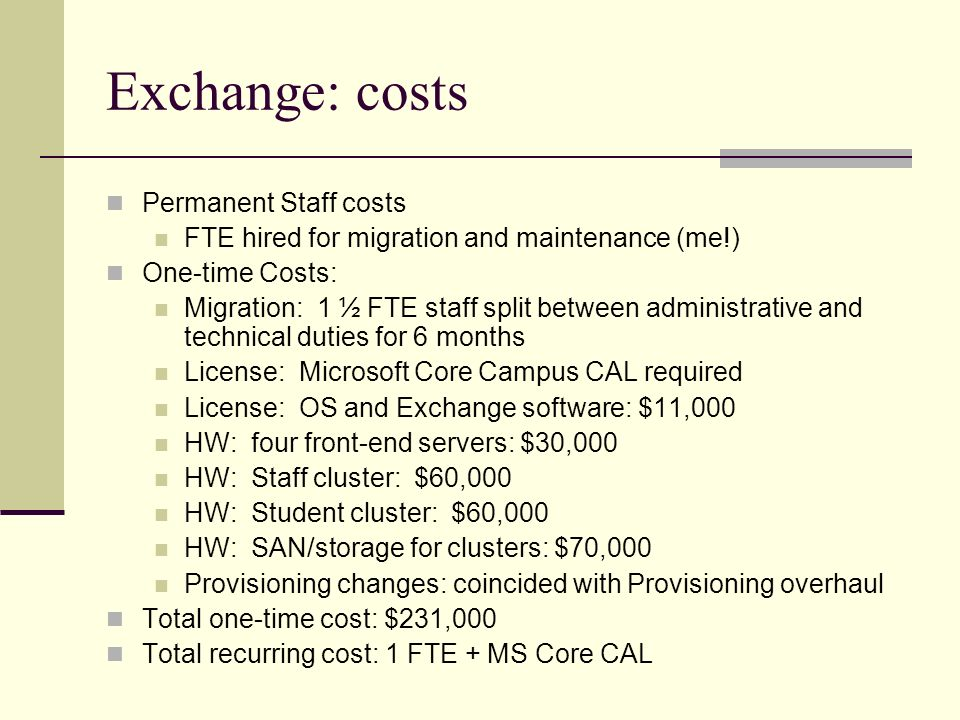 Exchange: costs Permanent Staff costs FTE hired for migration and maintenance (me!) One-time Costs: Migration: 1 ½ FTE staff split between administrative and technical duties for 6 months License: Microsoft Core Campus CAL required License: OS and Exchange software: $11,000 HW: four front-end servers: $30,000 HW: Staff cluster: $60,000 HW: Student cluster: $60,000 HW: SAN/storage for clusters: $70,000 Provisioning changes: coincided with Provisioning overhaul Total one-time cost: $231,000 Total recurring cost: 1 FTE + MS Core CAL