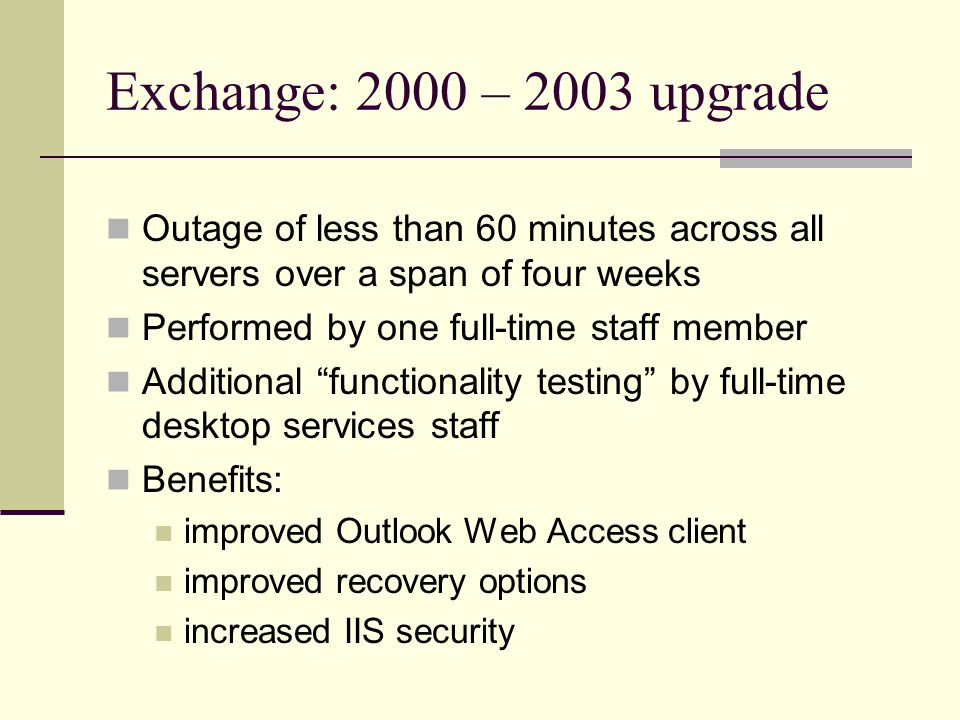 Exchange: 2000 – 2003 upgrade Outage of less than 60 minutes across all servers over a span of four weeks Performed by one full-time staff member Additional functionality testing by full-time desktop services staff Benefits: improved Outlook Web Access client improved recovery options increased IIS security