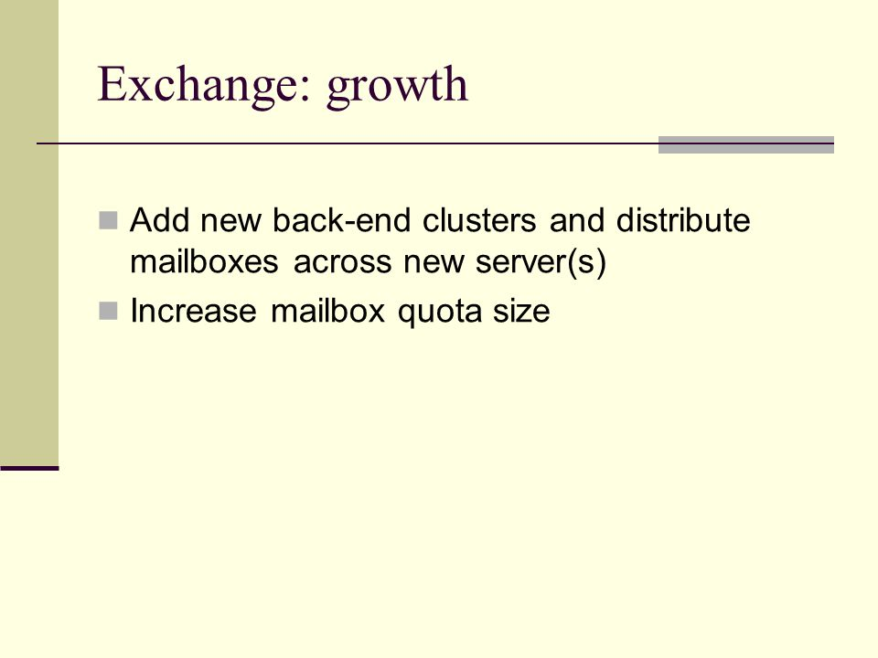 Exchange: growth Add new back-end clusters and distribute mailboxes across new server(s) Increase mailbox quota size