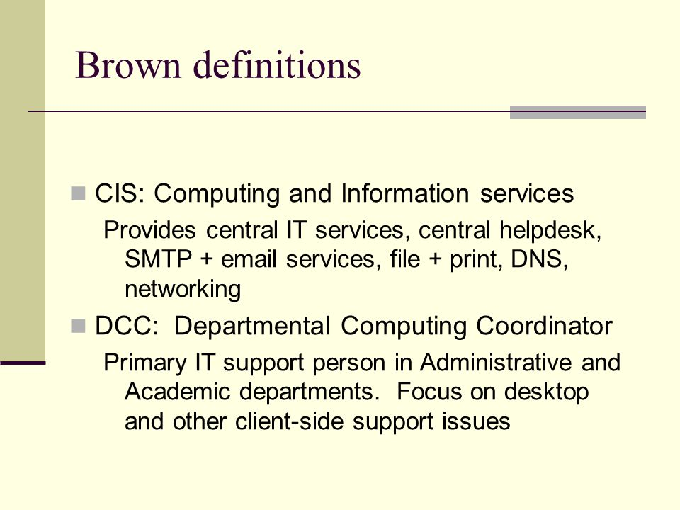 Brown definitions CIS: Computing and Information services Provides central IT services, central helpdesk, SMTP +  services, file + print, DNS, networking DCC: Departmental Computing Coordinator Primary IT support person in Administrative and Academic departments.