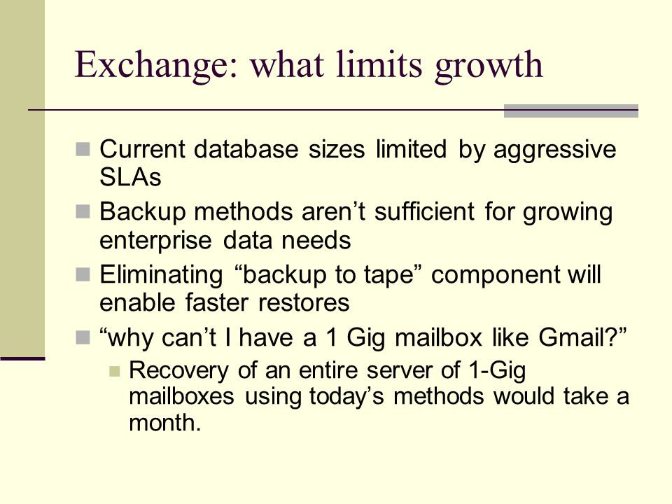 Exchange: what limits growth Current database sizes limited by aggressive SLAs Backup methods aren't sufficient for growing enterprise data needs Eliminating backup to tape component will enable faster restores why can't I have a 1 Gig mailbox like Gmail Recovery of an entire server of 1-Gig mailboxes using today's methods would take a month.