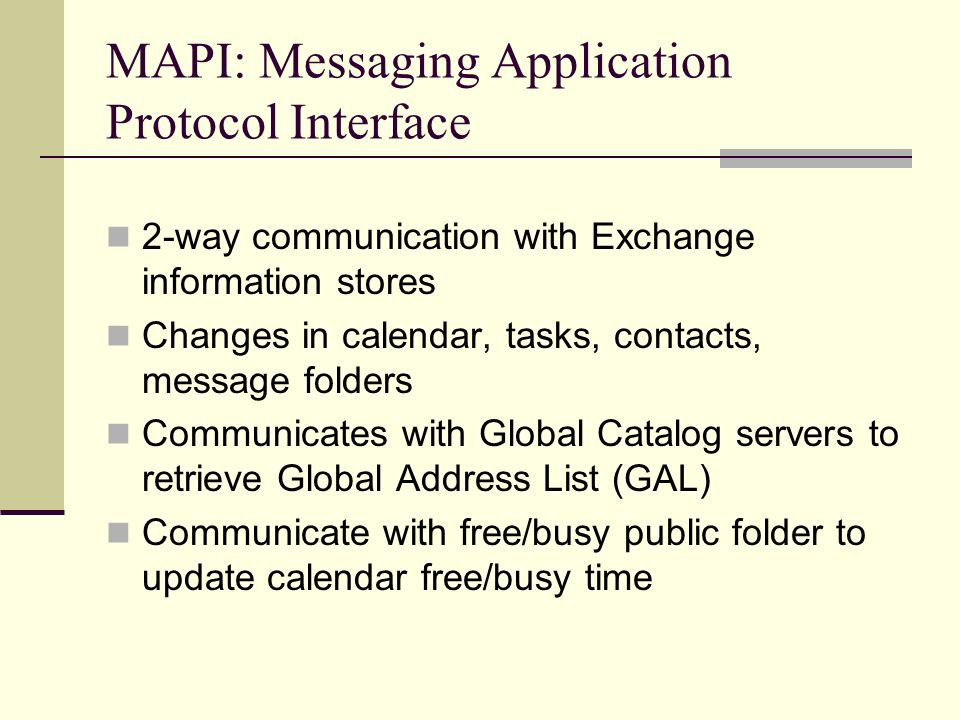 MAPI: Messaging Application Protocol Interface 2-way communication with Exchange information stores Changes in calendar, tasks, contacts, message folders Communicates with Global Catalog servers to retrieve Global Address List (GAL) Communicate with free/busy public folder to update calendar free/busy time