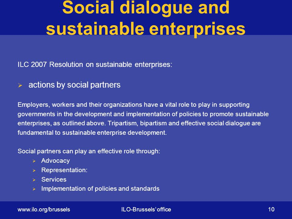 Social dialogue and sustainable enterprises ILC 2007 Resolution on sustainable enterprises:  actions by social partners Employers, workers and their organizations have a vital role to play in supporting governments in the development and implementation of policies to promote sustainable enterprises, as outlined above.