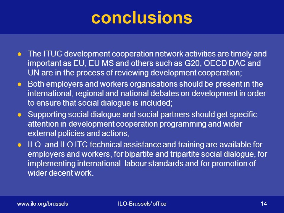 conclusions The ITUC development cooperation network activities are timely and important as EU, EU MS and others such as G20, OECD DAC and UN are in the process of reviewing development cooperation; Both employers and workers organisations should be present in the international, regional and national debates on development in order to ensure that social dialogue is included; Supporting social dialogue and social partners should get specific attention in development cooperation programming and wider external policies and actions; ILO and ILO ITC technical assistance and training are available for employers and workers, for bipartite and tripartite social dialogue, for implementing international labour standards and for promotion of wider decent work.