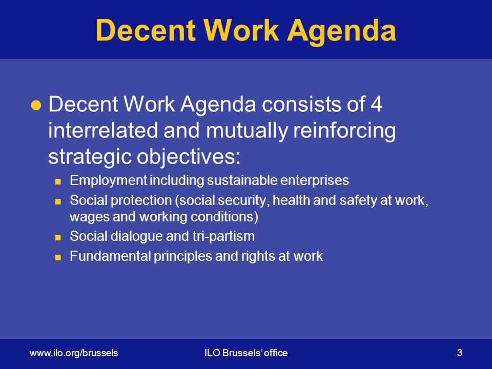 Decent Work Agenda Decent Work Agenda consists of 4 interrelated and mutually reinforcing strategic objectives: Employment including sustainable enterprises Social protection (social security, health and safety at work, wages and working conditions) Social dialogue and tri-partism Fundamental principles and rights at work   Brussels' office 3