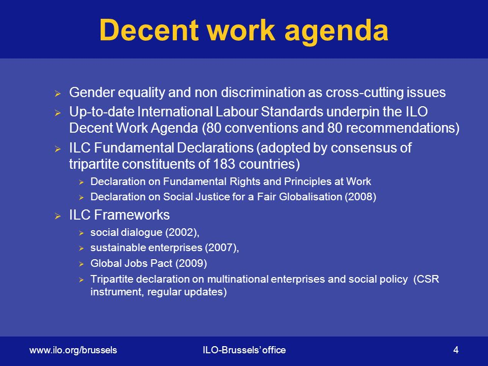 Decent work agenda  Gender equality and non discrimination as cross-cutting issues  Up-to-date International Labour Standards underpin the ILO Decent Work Agenda (80 conventions and 80 recommendations)  ILC Fundamental Declarations (adopted by consensus of tripartite constituents of 183 countries)  Declaration on Fundamental Rights and Principles at Work  Declaration on Social Justice for a Fair Globalisation (2008)  ILC Frameworks  social dialogue (2002),  sustainable enterprises (2007),  Global Jobs Pact (2009)  Tripartite declaration on multinational enterprises and social policy (CSR instrument, regular updates)   office 4