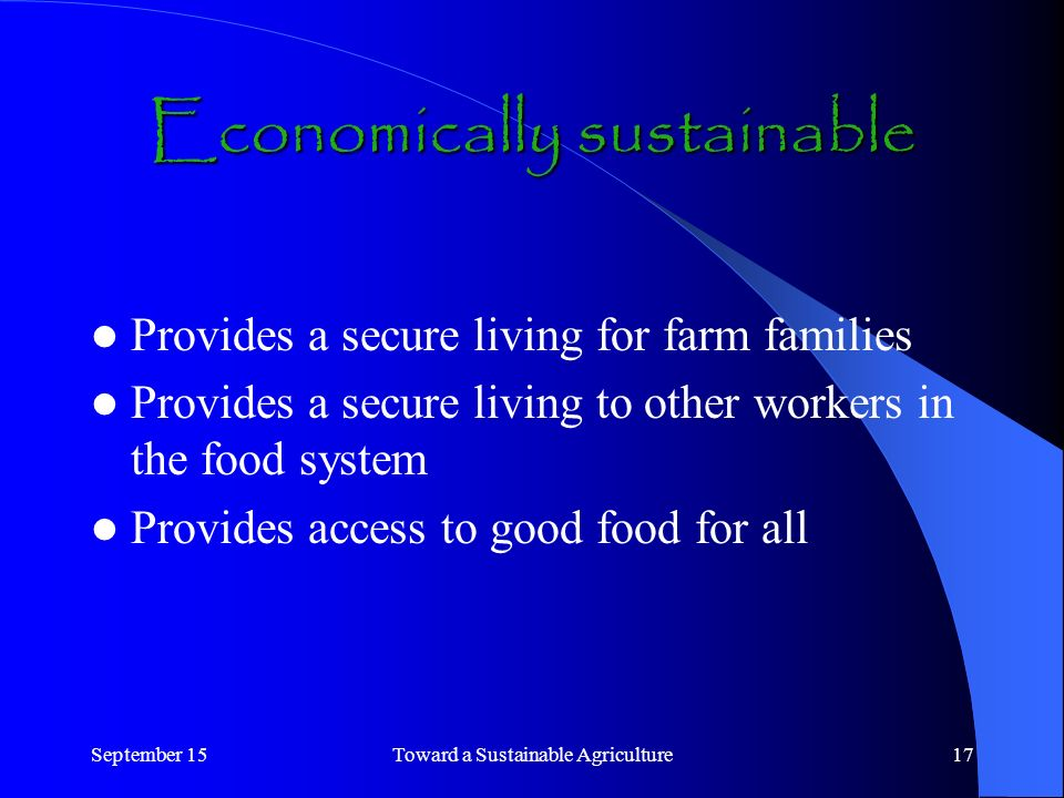 September 15Toward a Sustainable Agriculture17 Economically sustainable Provides a secure living for farm families Provides a secure living to other workers in the food system Provides access to good food for all