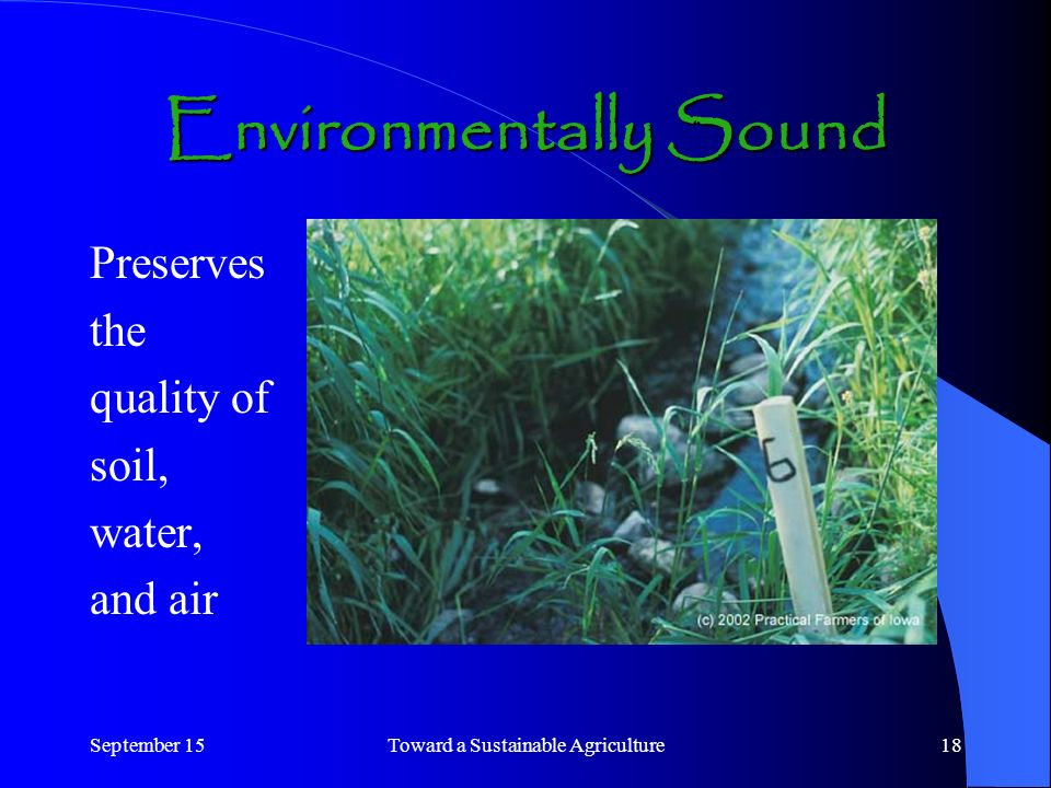 September 15Toward a Sustainable Agriculture18 Environmentally Sound Preserves the quality of soil, water, and air