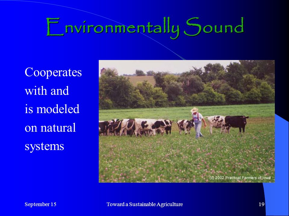 September 15Toward a Sustainable Agriculture19 Cooperates with and is modeled on natural systems Environmentally Sound