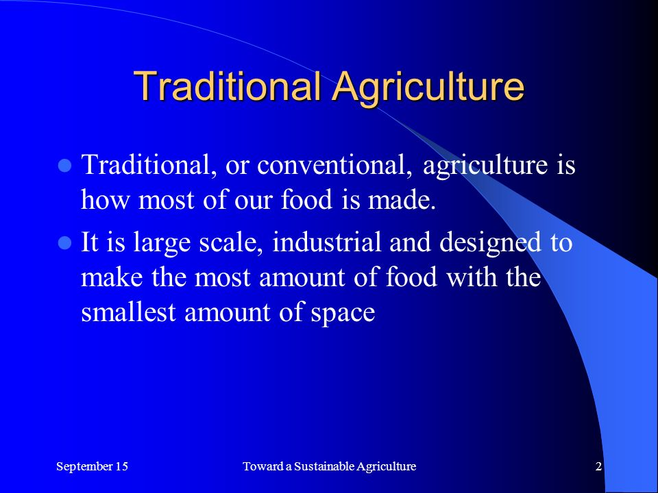 Traditional Agriculture Traditional, or conventional, agriculture is how most of our food is made.