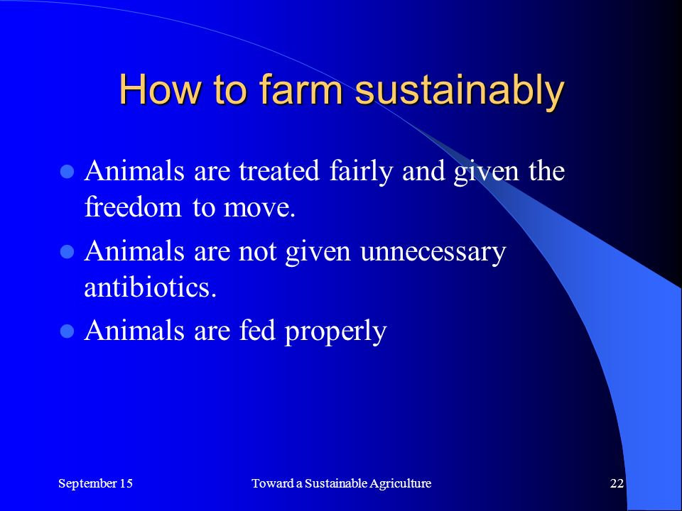 How to farm sustainably Animals are treated fairly and given the freedom to move.