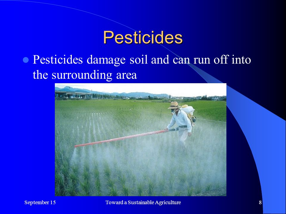 Pesticides Pesticides damage soil and can run off into the surrounding area September 15Toward a Sustainable Agriculture8