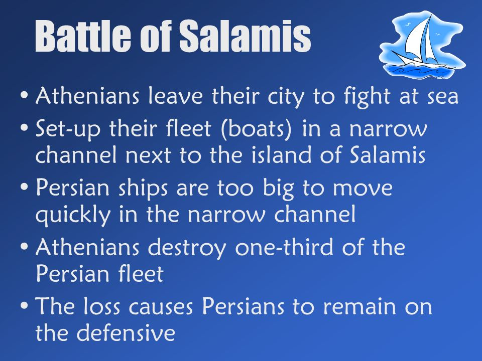 Battle of Salamis Athenians leave their city to fight at sea Set-up their fleet (boats) in a narrow channel next to the island of Salamis Persian ships are too big to move quickly in the narrow channel Athenians destroy one-third of the Persian fleet The loss causes Persians to remain on the defensive
