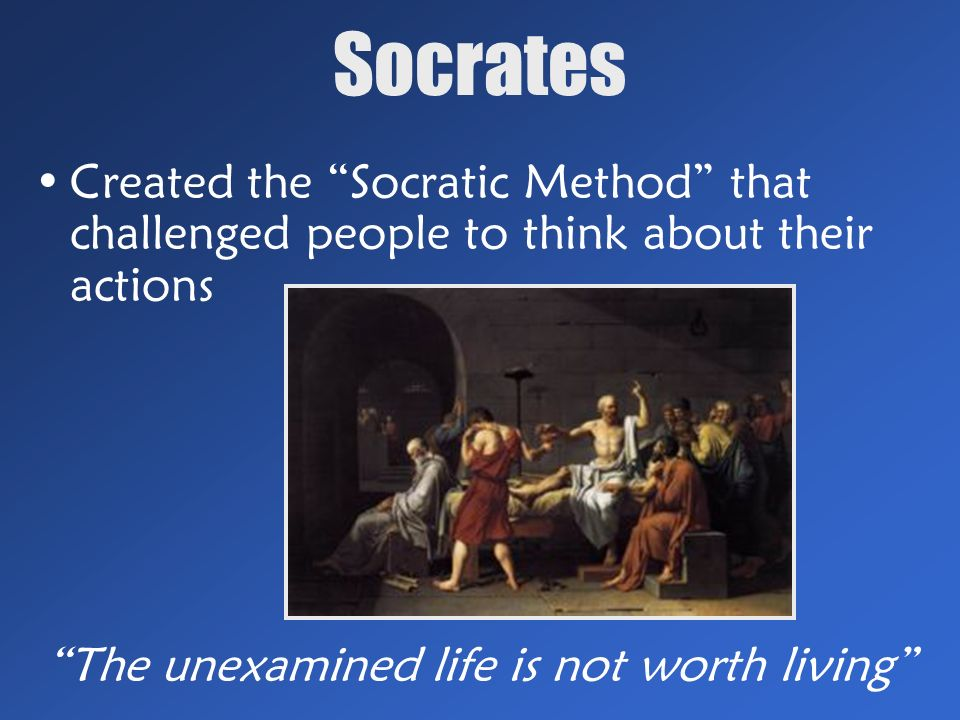 Socrates Created the Socratic Method that challenged people to think about their actions The unexamined life is not worth living
