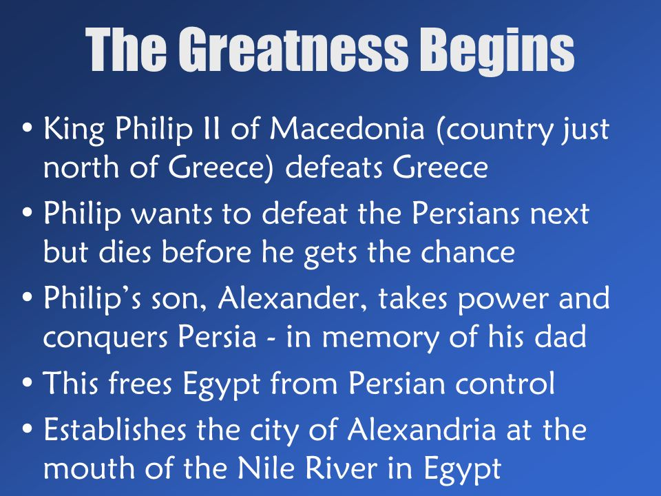 The Greatness Begins King Philip II of Macedonia (country just north of Greece) defeats Greece Philip wants to defeat the Persians next but dies before he gets the chance Philip's son, Alexander, takes power and conquers Persia - in memory of his dad This frees Egypt from Persian control Establishes the city of Alexandria at the mouth of the Nile River in Egypt