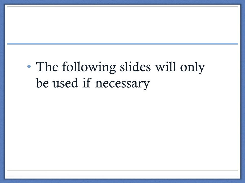 The following slides will only be used if necessary
