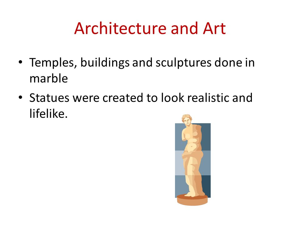 Architecture and Art Temples, buildings and sculptures done in marble Statues were created to look realistic and lifelike.