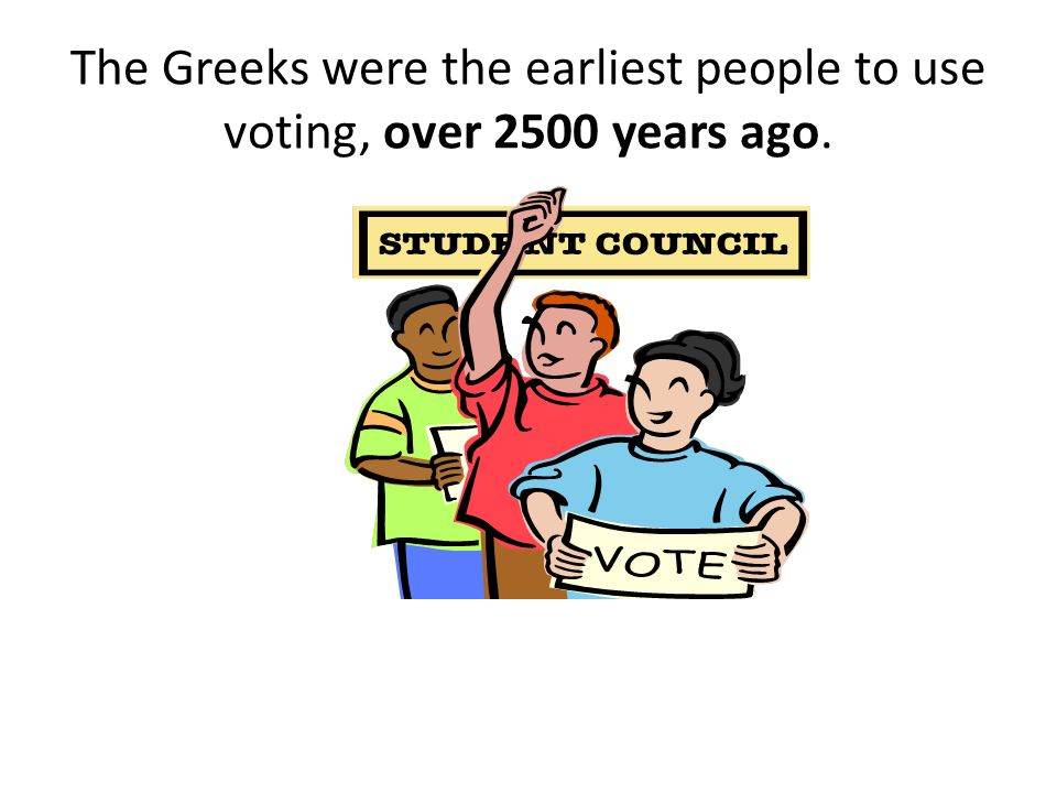 The Greeks were the earliest people to use voting, over 2500 years ago.