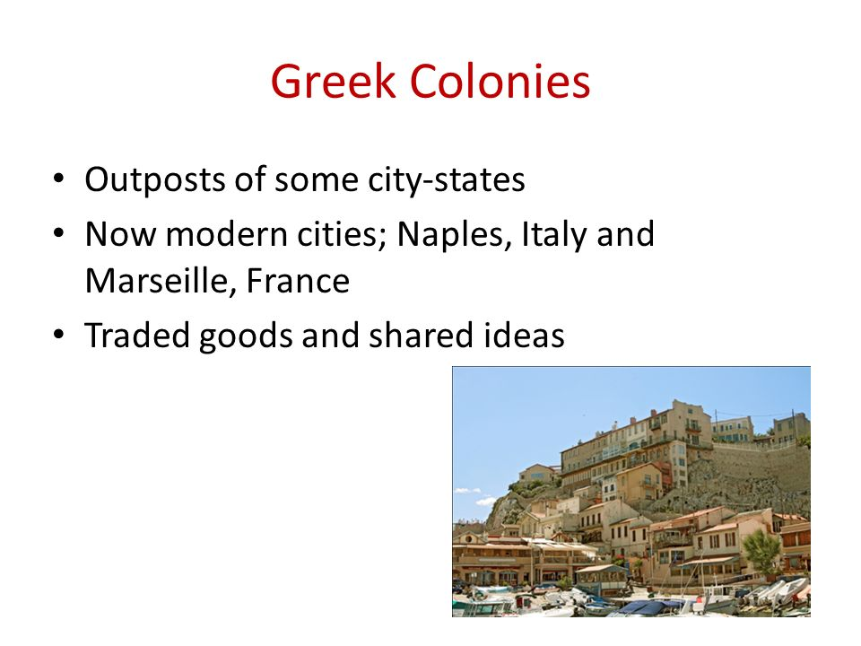 Greek Colonies Outposts of some city-states Now modern cities; Naples, Italy and Marseille, France Traded goods and shared ideas