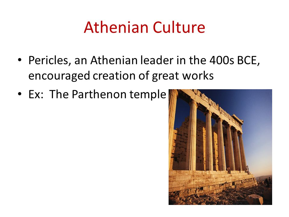 Athenian Culture Pericles, an Athenian leader in the 400s BCE, encouraged creation of great works Ex: The Parthenon temple