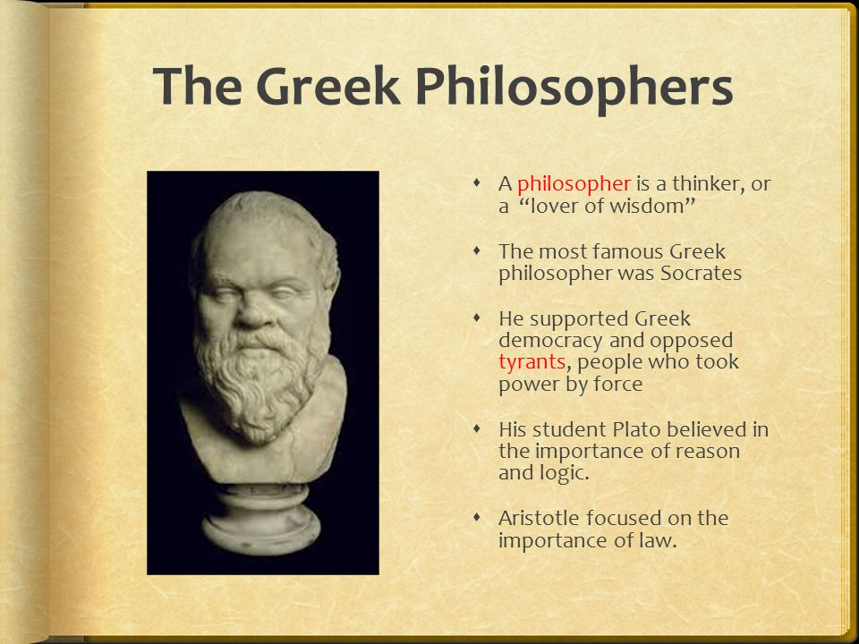 The Greek Philosophers  A philosopher is a thinker, or a lover of wisdom  The most famous Greek philosopher was Socrates  He supported Greek democracy and opposed tyrants, people who took power by force  His student Plato believed in the importance of reason and logic.