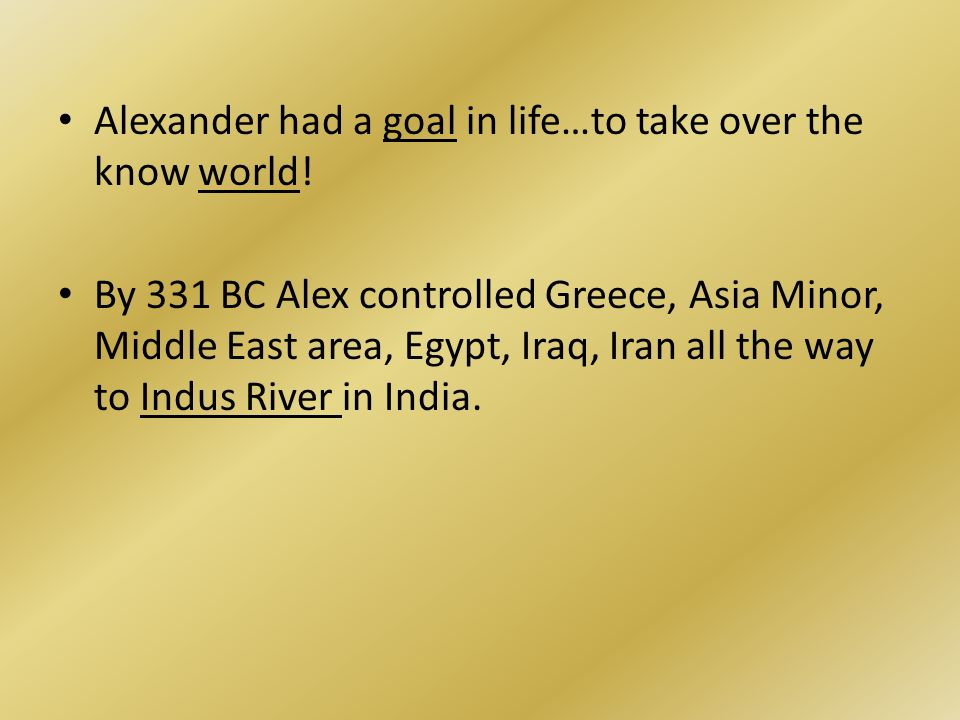Alexander had a goal in life…to take over the know world.