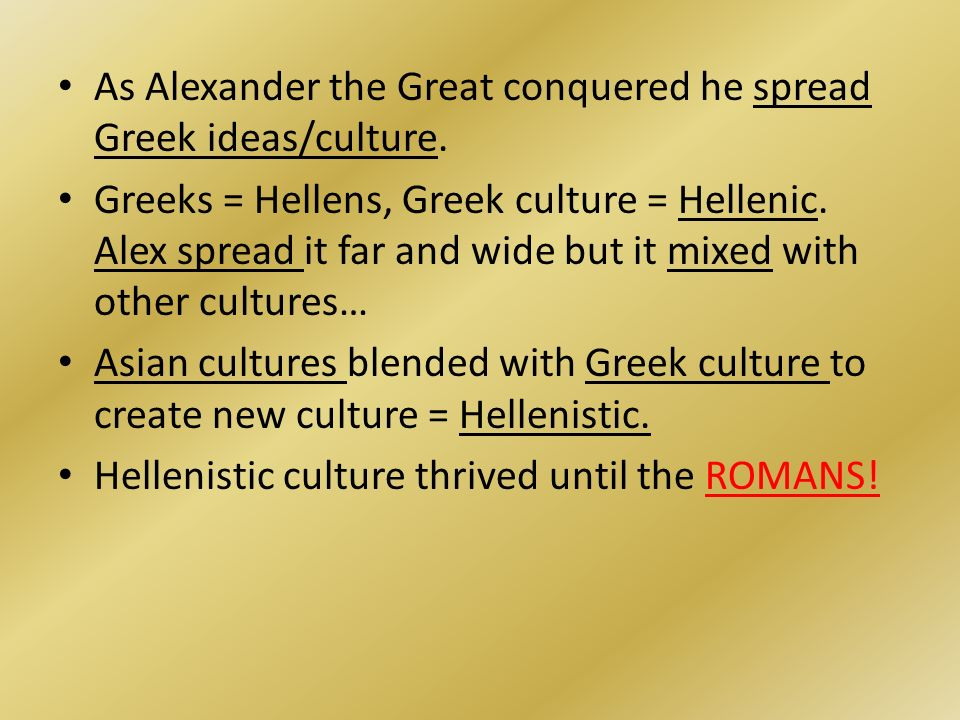 As Alexander the Great conquered he spread Greek ideas/culture.